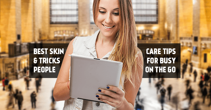 Best Skin Care Tips and Tricks for Busy People on the Go